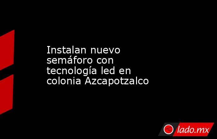 Instalan nuevo semáforo con tecnología led en colonia Azcapotzalco . Noticias en tiempo real