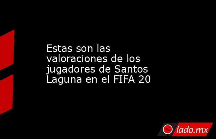 Estas son las valoraciones de los jugadores de Santos Laguna en el FIFA 20 . Noticias en tiempo real