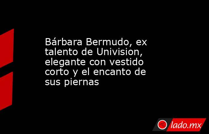 Bárbara Bermudo, ex talento de Univision, elegante con vestido corto y el encanto de sus piernas. Noticias en tiempo real