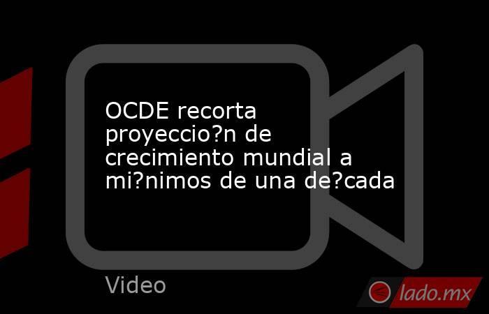 OCDE recorta proyeccio?n de crecimiento mundial a mi?nimos de una de?cada. Noticias en tiempo real