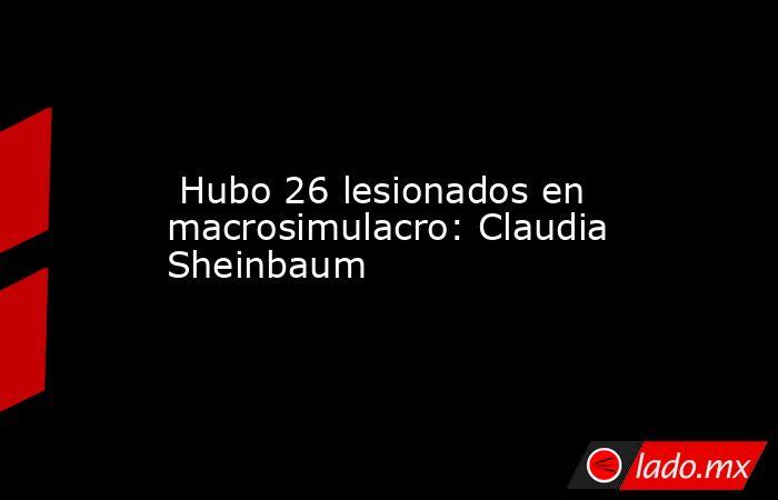 Hubo 26 lesionados en macrosimulacro: Claudia Sheinbaum. Noticias en tiempo real
