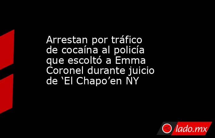 Arrestan por tráfico de cocaína al policía que escoltó a Emma Coronel durante juicio de 'El Chapo'en NY. Noticias en tiempo real