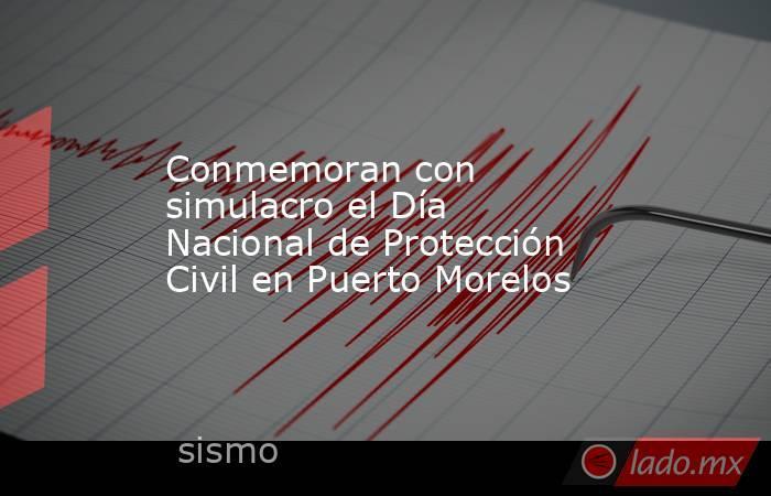 Conmemoran con simulacro el Día Nacional de Protección Civil en Puerto Morelos. Noticias en tiempo real