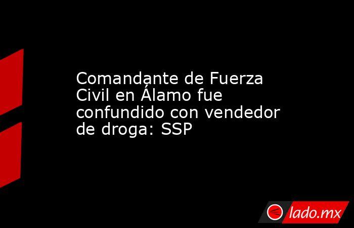Comandante de Fuerza Civil en Álamo fue confundido con vendedor de droga: SSP. Noticias en tiempo real