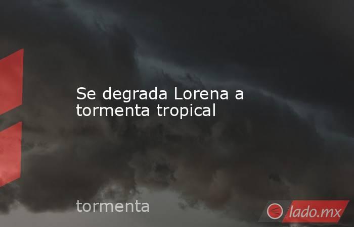 Se degrada Lorena a tormenta tropical. Noticias en tiempo real