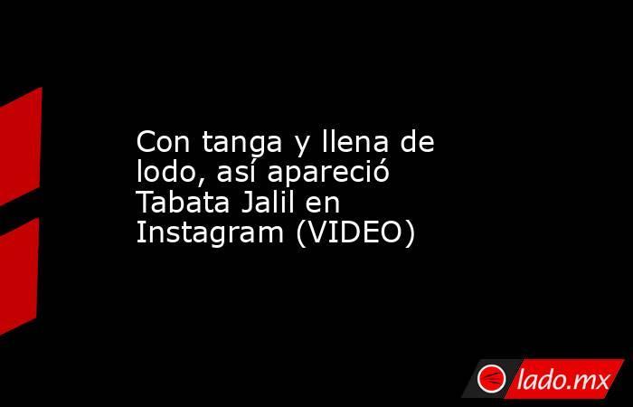Con tanga y llena de lodo, así apareció Tabata Jalil en Instagram (VIDEO) . Noticias en tiempo real