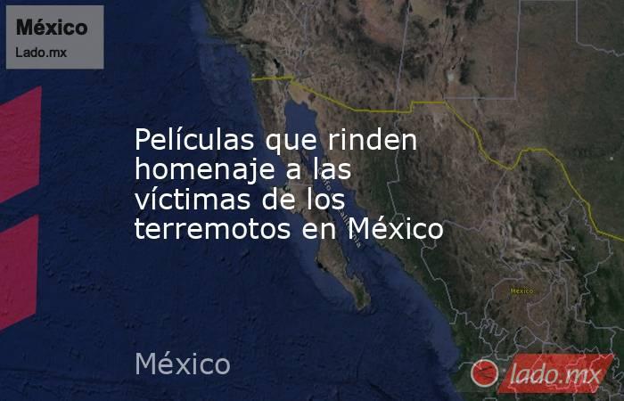 Películas que rinden homenaje a las víctimas de los terremotos en México. Noticias en tiempo real