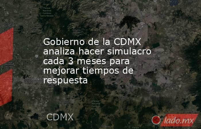 Gobierno de la CDMX analiza hacer simulacro cada 3 meses para mejorar tiempos de respuesta. Noticias en tiempo real