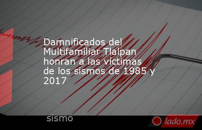 Damnificados del Multifamiliar Tlalpan honran a las víctimas de los sismos de 1985 y 2017. Noticias en tiempo real