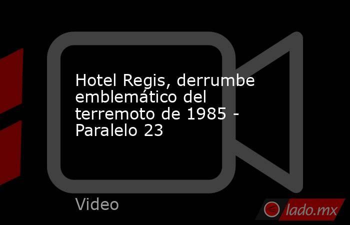 Hotel Regis, derrumbe emblemático del terremoto de 1985 - Paralelo 23. Noticias en tiempo real