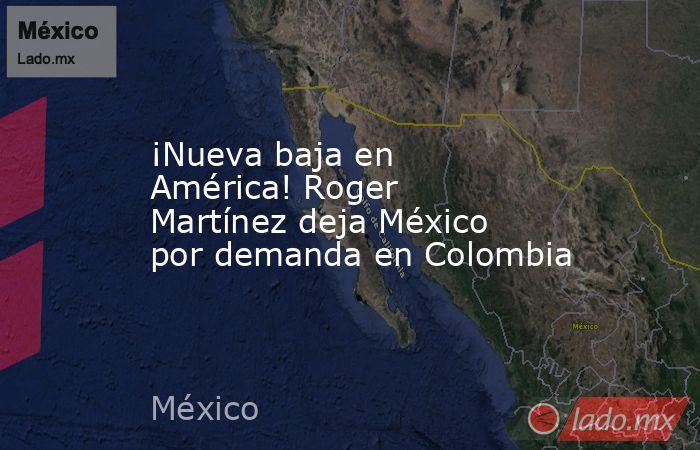 ¡Nueva baja en América! Roger Martínez deja México por demanda en Colombia. Noticias en tiempo real