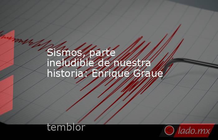 Sismos, parte ineludible de nuestra historia: Enrique Graue. Noticias en tiempo real
