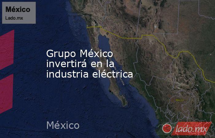 Grupo México invertirá en la industria eléctrica. Noticias en tiempo real