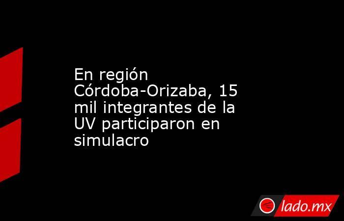 En región Córdoba-Orizaba, 15 mil integrantes de la UV participaron en simulacro. Noticias en tiempo real