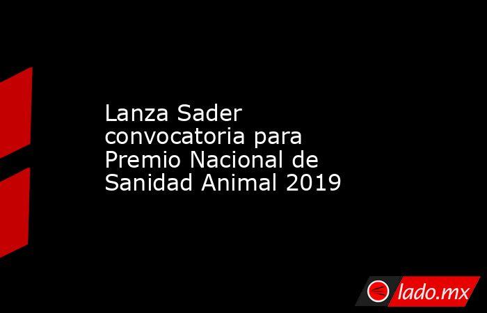 Lanza Sader convocatoria para Premio Nacional de Sanidad Animal 2019. Noticias en tiempo real