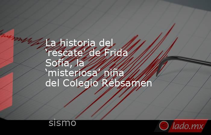 La historia del 'rescate' de Frida Sofía, la 'misteriosa' niña del Colegio Rébsamen. Noticias en tiempo real