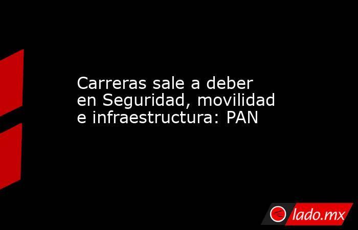Carreras sale a deber en Seguridad, movilidad e infraestructura: PAN. Noticias en tiempo real
