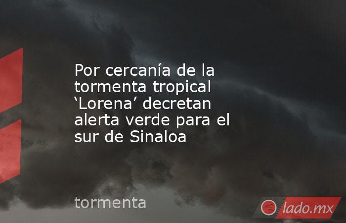 Por cercanía de la tormenta tropical 'Lorena' decretan alerta verde para el sur de Sinaloa. Noticias en tiempo real