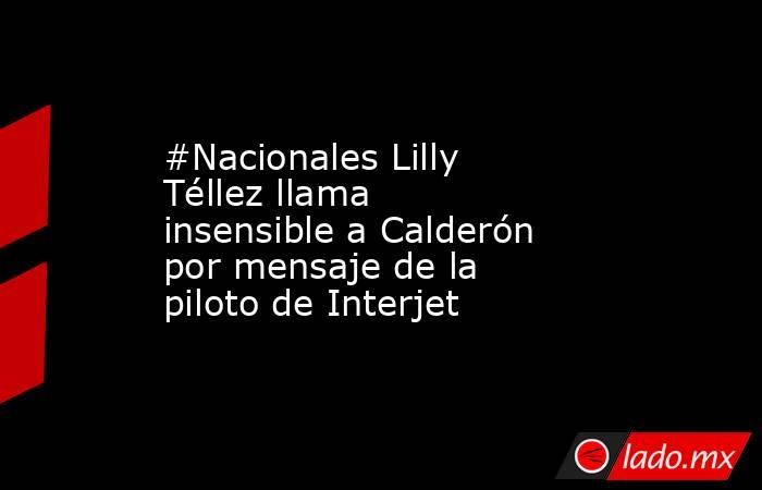 #Nacionales Lilly Téllez llama insensible a Calderón por mensaje de la piloto de Interjet. Noticias en tiempo real