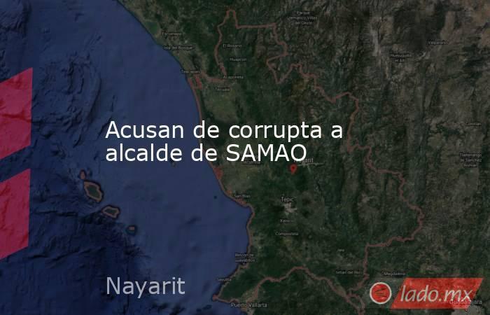 Acusan de corrupta a alcalde de SAMAO. Noticias en tiempo real