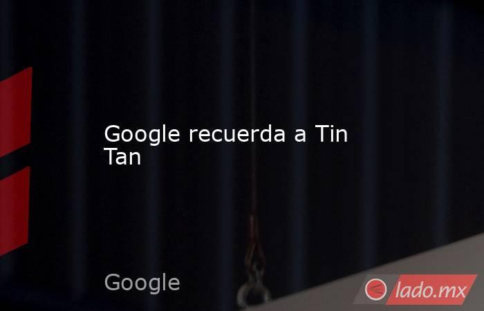 Google recuerda a Tin Tan . Noticias en tiempo real