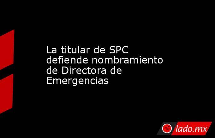La titular de SPC defiende nombramiento de Directora de Emergencias. Noticias en tiempo real
