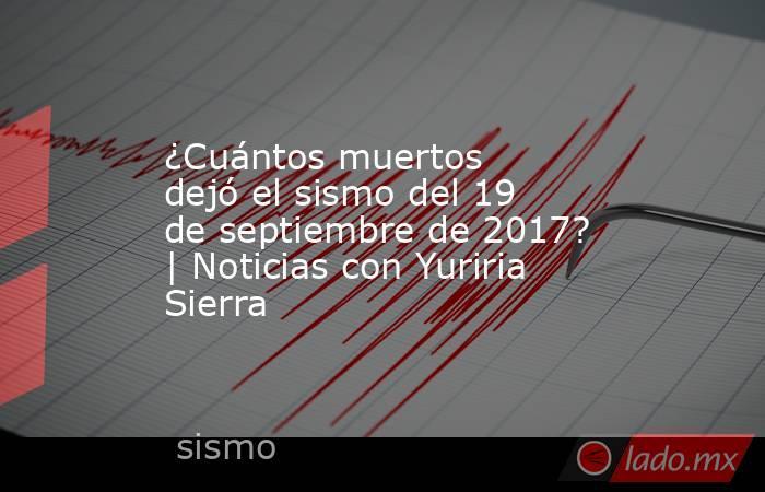 ¿Cuántos muertos dejó el sismo del 19 de septiembre de 2017? | Noticias con Yuriria Sierra. Noticias en tiempo real