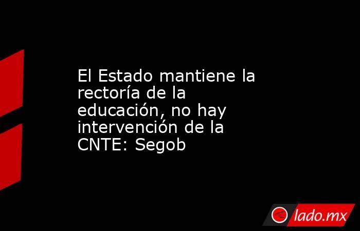 El Estado mantiene la rectoría de la educación, no hay intervención de la CNTE: Segob. Noticias en tiempo real