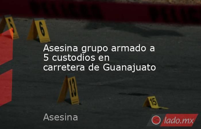 Asesina grupo armado a 5 custodios en carretera de Guanajuato. Noticias en tiempo real