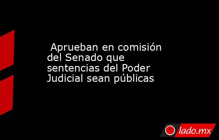 Aprueban en comisión del Senado que sentencias del Poder Judicial sean públicas. Noticias en tiempo real