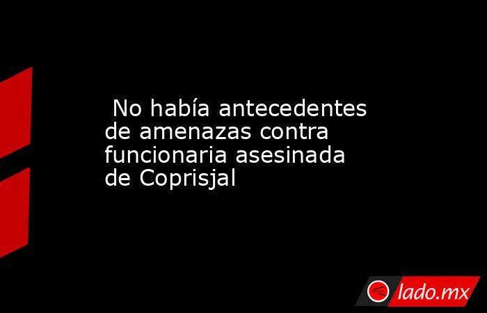 No había antecedentes de amenazas contra funcionaria asesinada de Coprisjal. Noticias en tiempo real