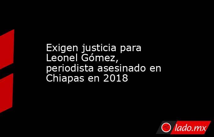 Exigen justicia para Leonel Gómez, periodista asesinado en Chiapas en 2018. Noticias en tiempo real