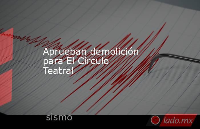 Aprueban demolición para El Círculo Teatral. Noticias en tiempo real