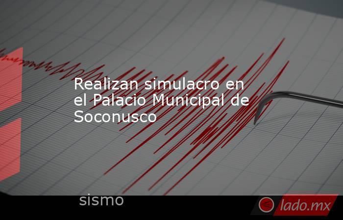Realizan simulacro en el Palacio Municipal de Soconusco. Noticias en tiempo real