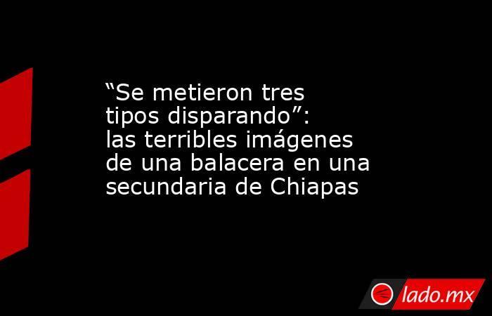 """""""Se metieron tres tipos disparando"""": las terribles imágenes de una balacera en una secundaria de Chiapas. Noticias en tiempo real"""