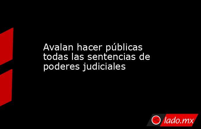 Avalan hacer públicas todas las sentencias de poderes judiciales. Noticias en tiempo real