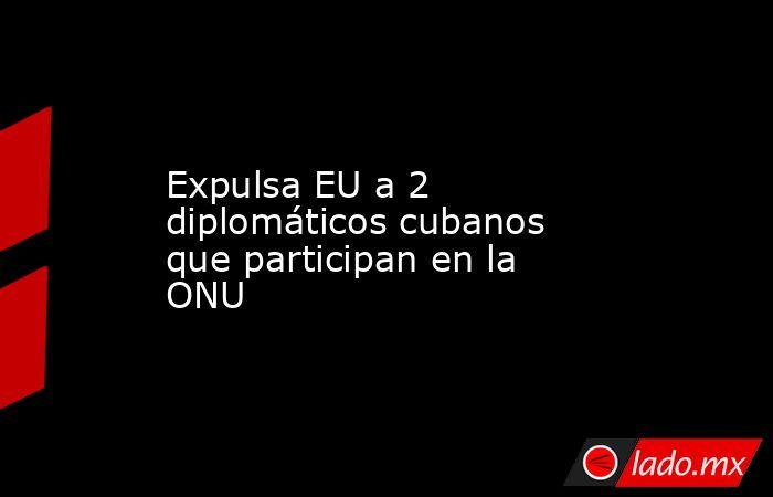 Expulsa EU a 2 diplomáticos cubanos que participan en la ONU. Noticias en tiempo real
