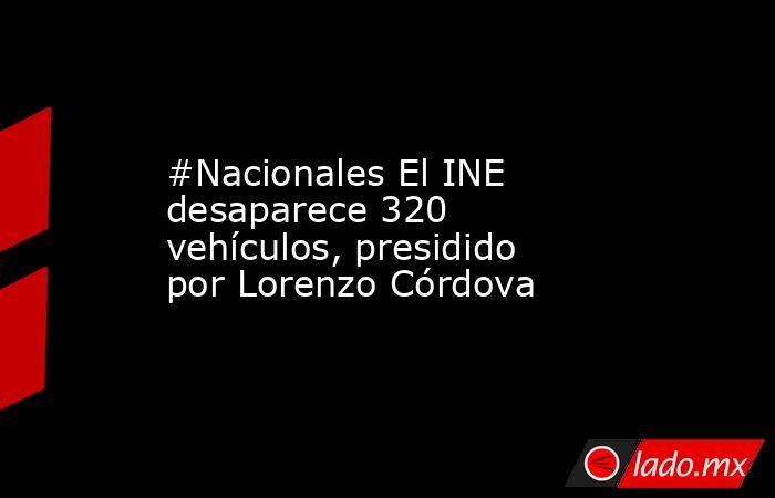 #Nacionales El INE desaparece 320 vehículos, presidido por Lorenzo Córdova. Noticias en tiempo real