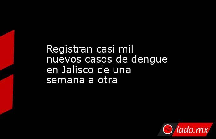 Registran casi mil nuevos casos de dengue en Jalisco de una semana a otra. Noticias en tiempo real