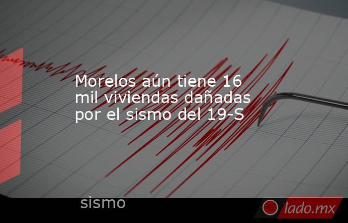 Morelos aún tiene 16 mil viviendas dañadas por el sismo del 19-S. Noticias en tiempo real
