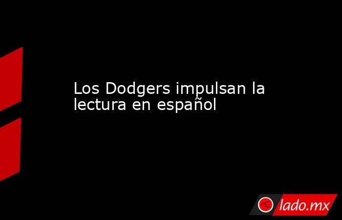 Los Dodgers impulsan la lectura en español. Noticias en tiempo real