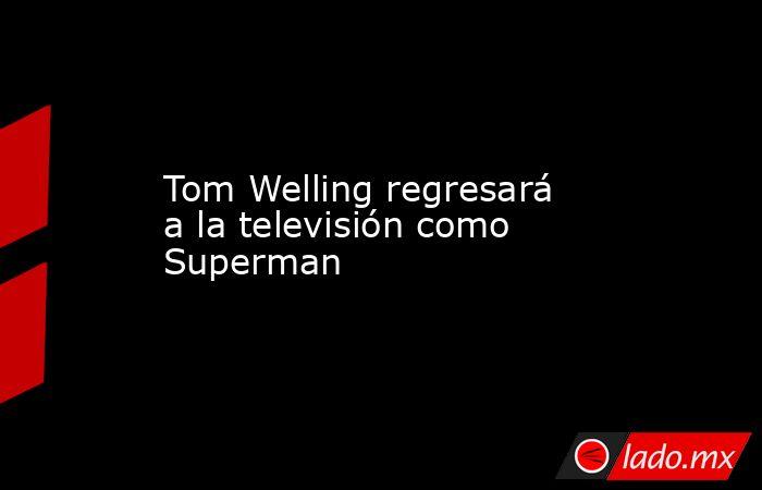 Tom Welling regresará a la televisión como Superman. Noticias en tiempo real