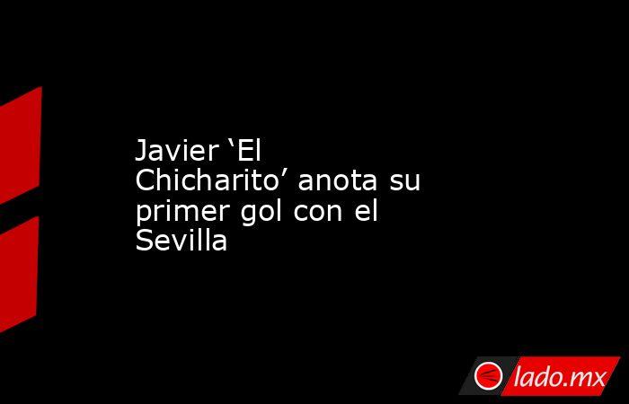 Javier 'El Chicharito' anota su primer gol con el Sevilla. Noticias en tiempo real