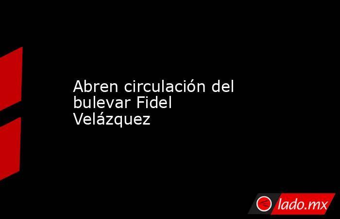 Abren circulación del  bulevar Fidel Velázquez. Noticias en tiempo real