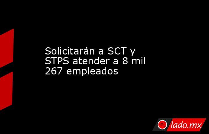 Solicitarán a SCT y STPS atender a 8 mil 267 empleados. Noticias en tiempo real
