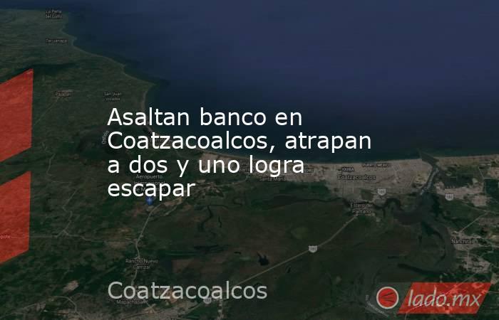 Asaltan banco en Coatzacoalcos, atrapan a dos y uno logra escapar. Noticias en tiempo real