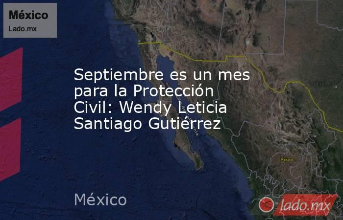 Septiembre es un mes para la Protección Civil: Wendy Leticia Santiago Gutiérrez. Noticias en tiempo real