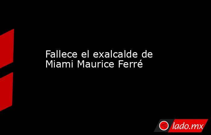 Fallece el exalcalde de Miami Maurice Ferré. Noticias en tiempo real