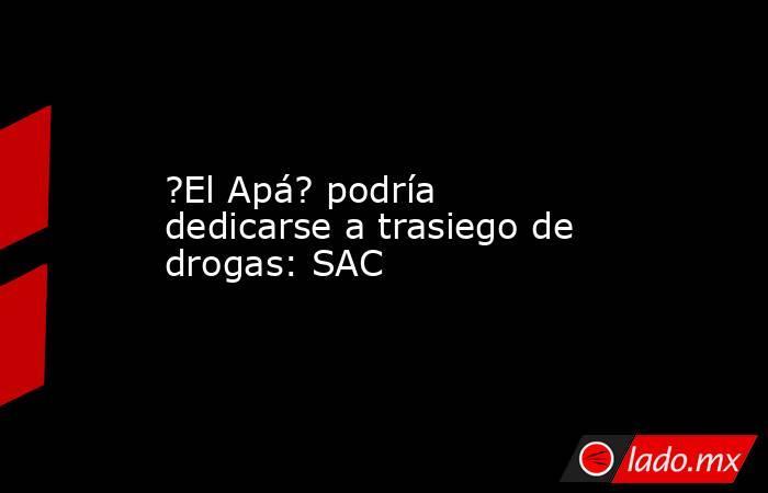 ?El Apá? podría dedicarse a trasiego de drogas: SAC. Noticias en tiempo real