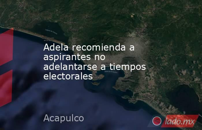 Adela recomienda a aspirantes no adelantarse a tiempos electorales. Noticias en tiempo real